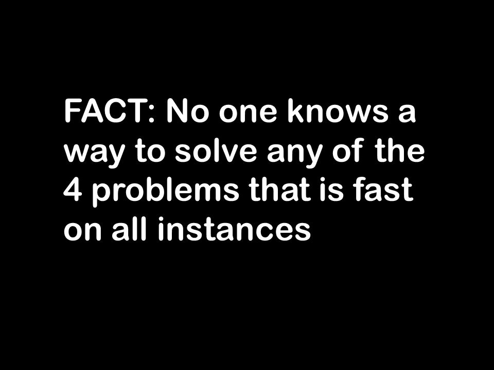 FACT: No one knows a way to solve any of the 4 problems that is fast on all instances