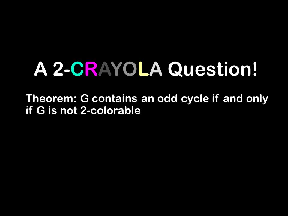 A 2-CRAYOLA Question! Theorem: G contains an odd cycle if and only if G is not 2-colorable