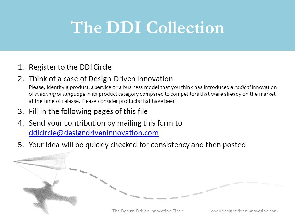 www.designdriveninnovation.comThe Design-Driven Innovation Circle The DDI Collection 1.Register to the DDI Circle 2.Think of a case of Design-Driven Innovation Please, identify a product, a service or a business model that you think has introduced a radical innovation of meaning or language in its product category compared to competitors that were already on the market at the time of release.