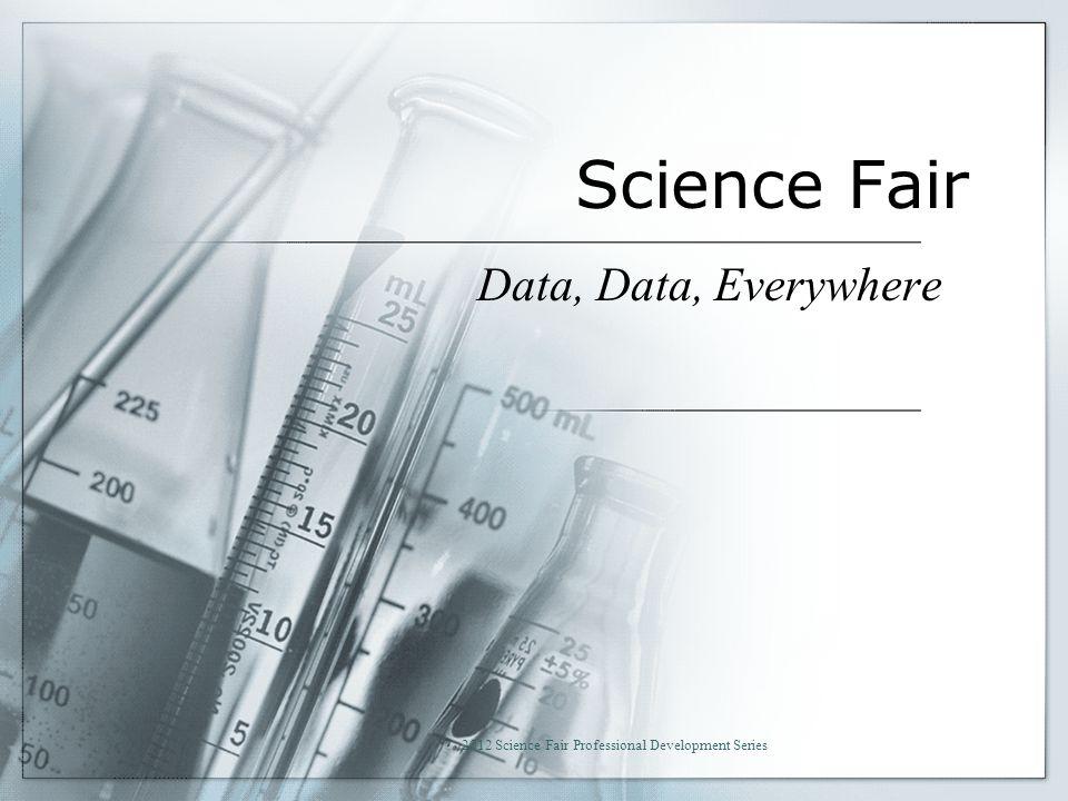 Science Fair Data, Data, Everywhere 2012 Science Fair Professional Development Series