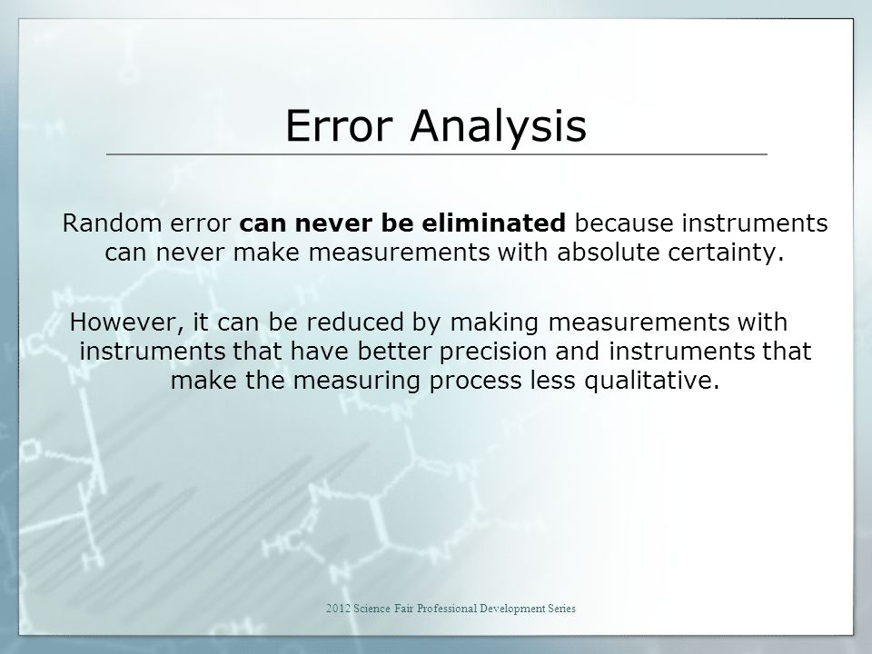 Error Analysis Random error can never be eliminated because instruments can never make measurements with absolute certainty.
