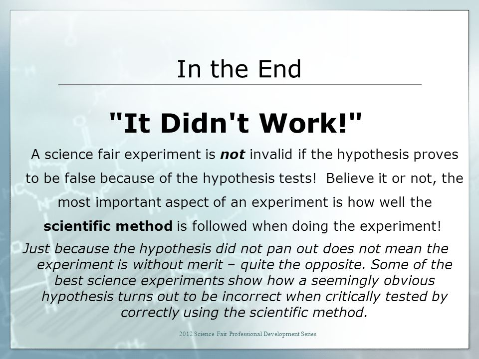 In the End It Didn t Work! A science fair experiment is not invalid if the hypothesis proves to be false because of the hypothesis tests.