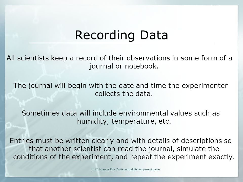 Recording Data All scientists keep a record of their observations in some form of a journal or notebook.