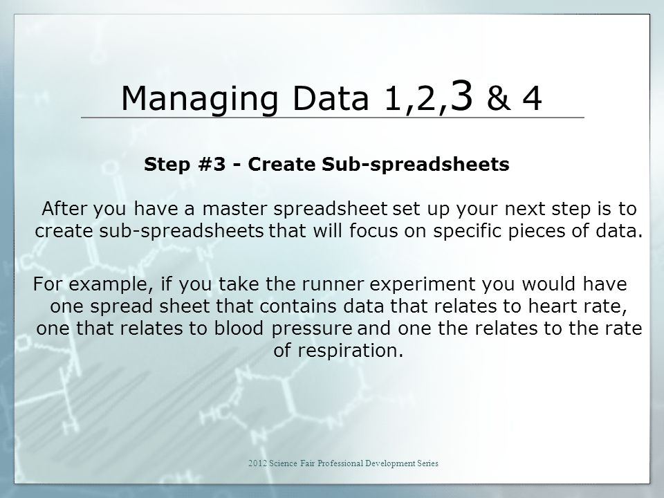 Managing Data 1,2, 3 & 4 Step #3 - Create Sub-spreadsheets After you have a master spreadsheet set up your next step is to create sub-spreadsheets that will focus on specific pieces of data.