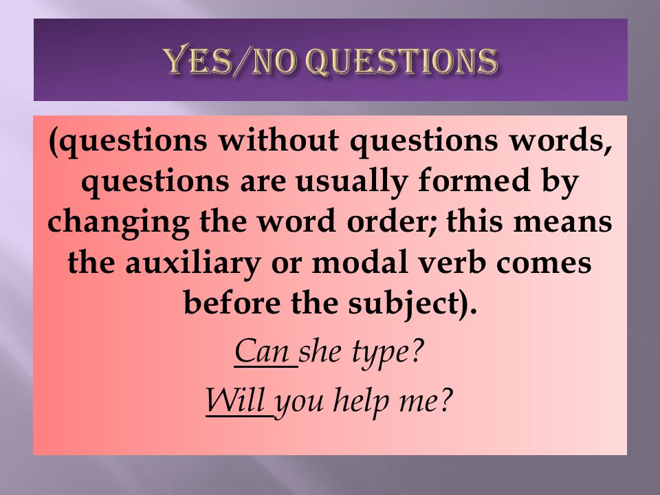 (questions without questions words, questions are usually formed by changing the word order; this means the auxiliary or modal verb comes before the subject).