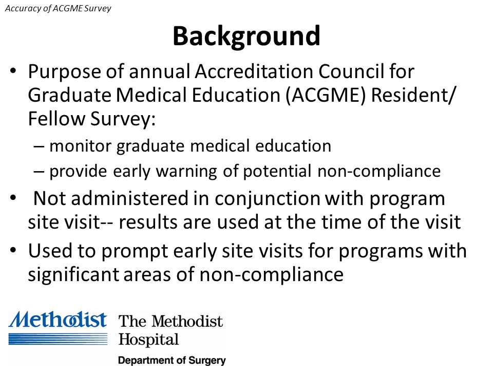 Accuracy of ACGME Survey Background Purpose of annual Accreditation Council for Graduate Medical Education (ACGME) Resident/ Fellow Survey: – monitor graduate medical education – provide early warning of potential non-compliance Not administered in conjunction with program site visit-- results are used at the time of the visit Used to prompt early site visits for programs with significant areas of non-compliance