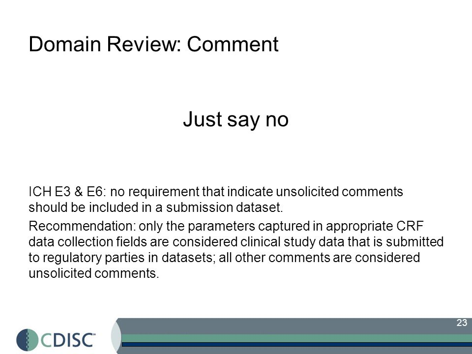 23 Domain Review: Comment Just say no ICH E3 & E6: no requirement that indicate unsolicited comments should be included in a submission dataset.