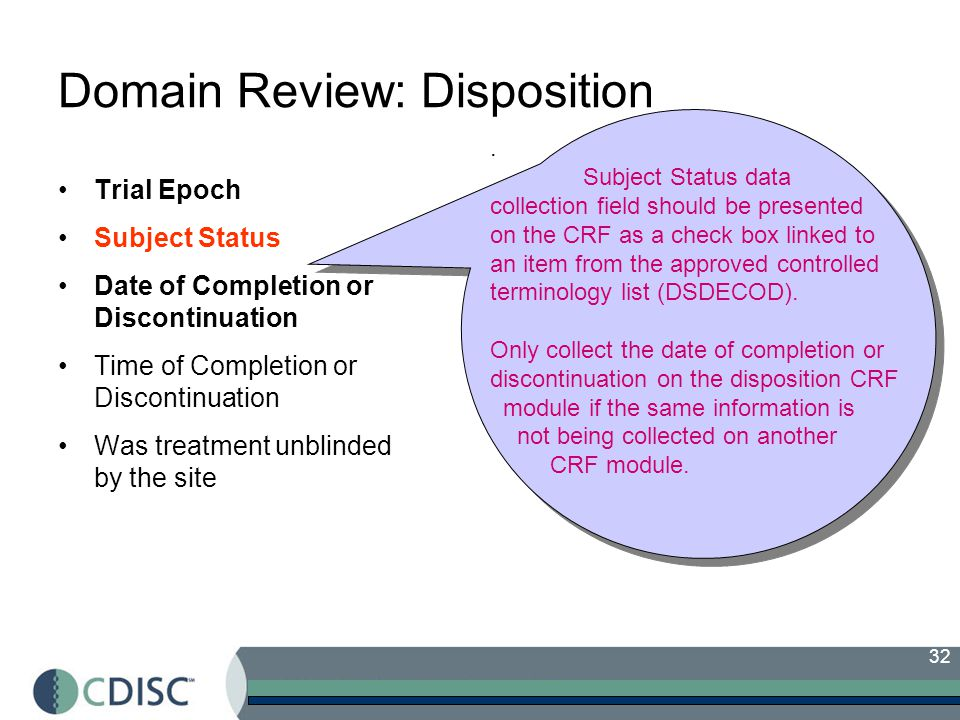 32 Domain Review: Disposition Trial Epoch Subject Status Date of Completion or Discontinuation Time of Completion or Discontinuation Was treatment unblinded by the site Will the subject continue.