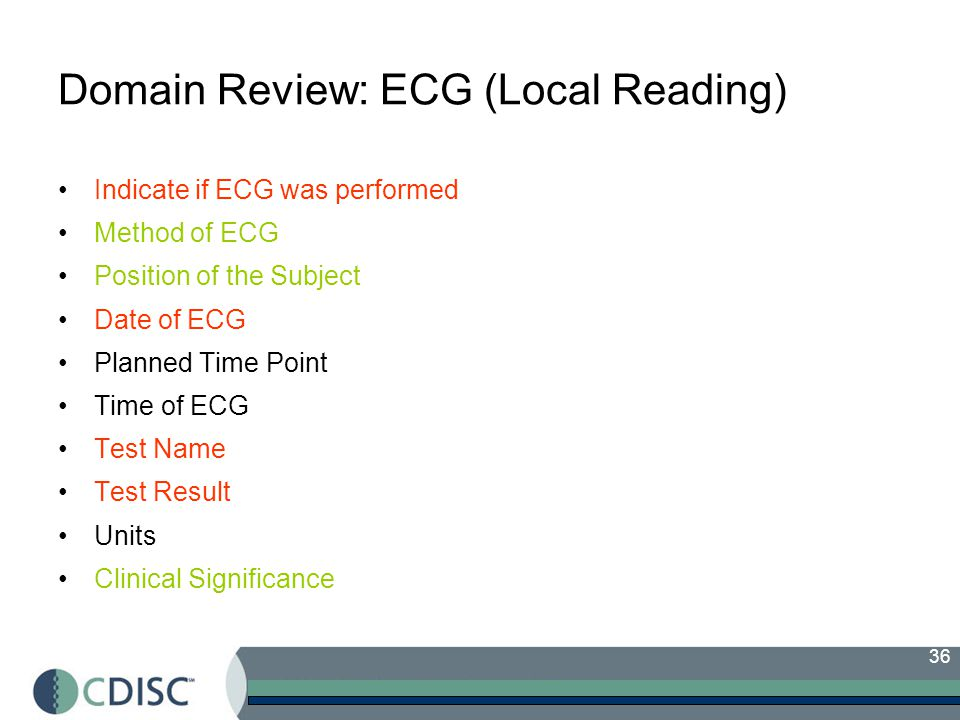 36 Domain Review: ECG (Local Reading) Indicate if ECG was performed Method of ECG Position of the Subject Date of ECG Planned Time Point Time of ECG Test Name Test Result Units Clinical Significance