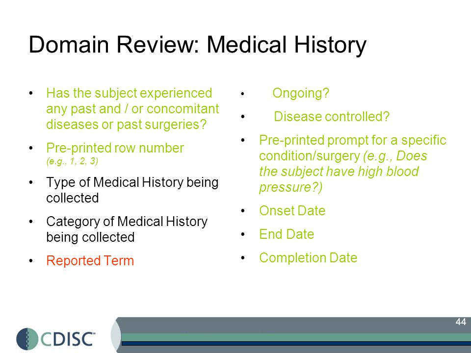 44 Domain Review: Medical History Has the subject experienced any past and / or concomitant diseases or past surgeries.