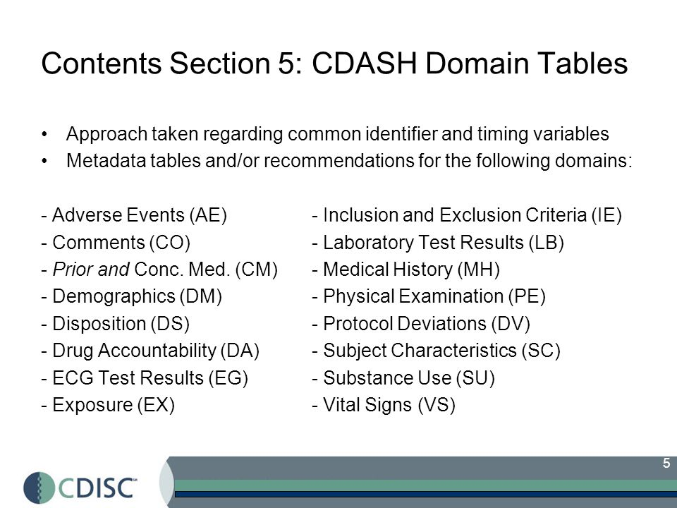5 Contents Section 5: CDASH Domain Tables Approach taken regarding common identifier and timing variables Metadata tables and/or recommendations for the following domains: - Adverse Events (AE) - Inclusion and Exclusion Criteria (IE) - Comments (CO) - Laboratory Test Results (LB) - Prior and Conc.