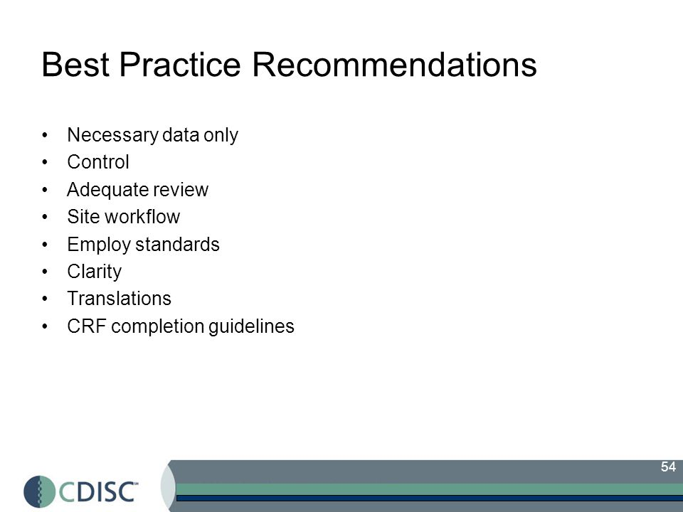 54 Best Practice Recommendations Necessary data only Control Adequate review Site workflow Employ standards Clarity Translations CRF completion guidelines