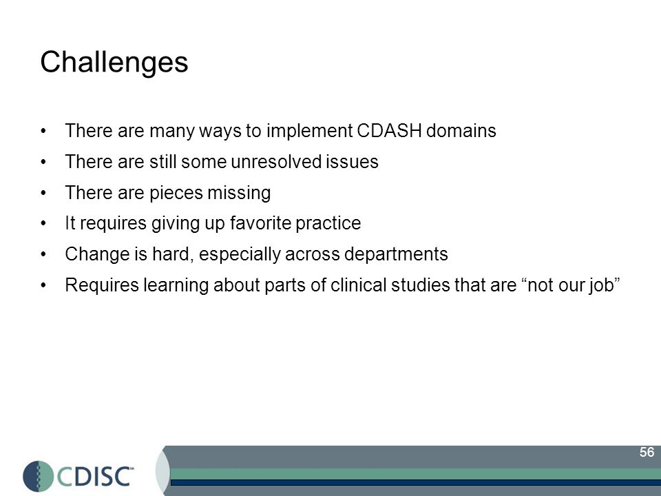 56 Challenges There are many ways to implement CDASH domains There are still some unresolved issues There are pieces missing It requires giving up favorite practice Change is hard, especially across departments Requires learning about parts of clinical studies that are not our job