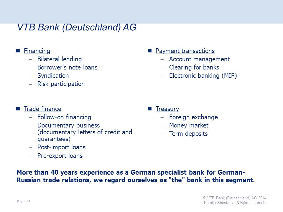 VTB Bank (Deutschland) AG Slide #3 Financing  Bilateral lending  Borrower s note loans  Syndication  Risk participation Trade finance  Follow-on financing  Documentary business (documentary letters of credit and guarantees)  Post-import loans  Pre-export loans Payment transactions  Account management  Clearing for banks  Electronic banking (MIP) Treasury  Foreign exchange  Money market  Term deposits More than 40 years experience as a German specialist bank for German- Russian trade relations, we regard ourselves as the bank in this segment.