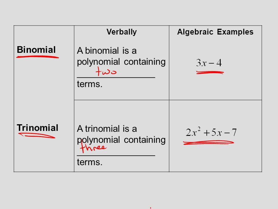 Binomial Trinomial Verbally A binomial is a polynomial containing _______________ terms. A trinomial is a polynomial containing _______________ terms.