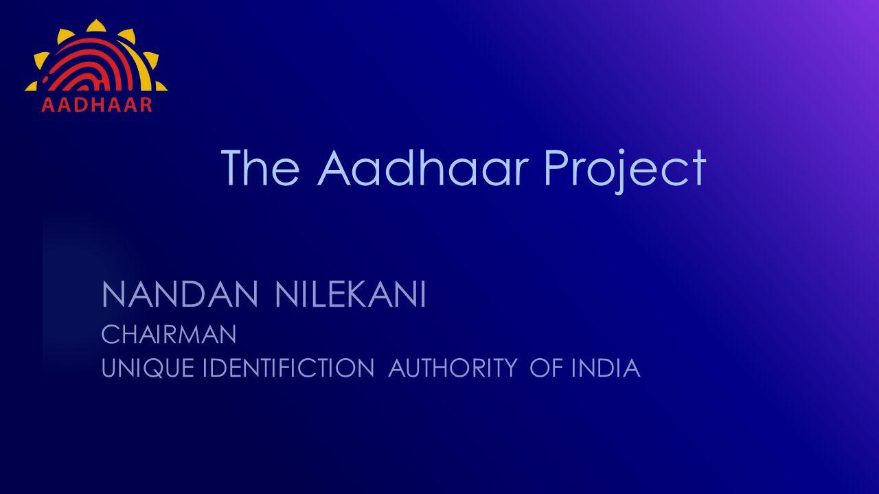 The Aadhaar Project NANDAN NILEKANI CHAIRMAN UNIQUE IDENTIFICTION AUTHORITY OF INDIA