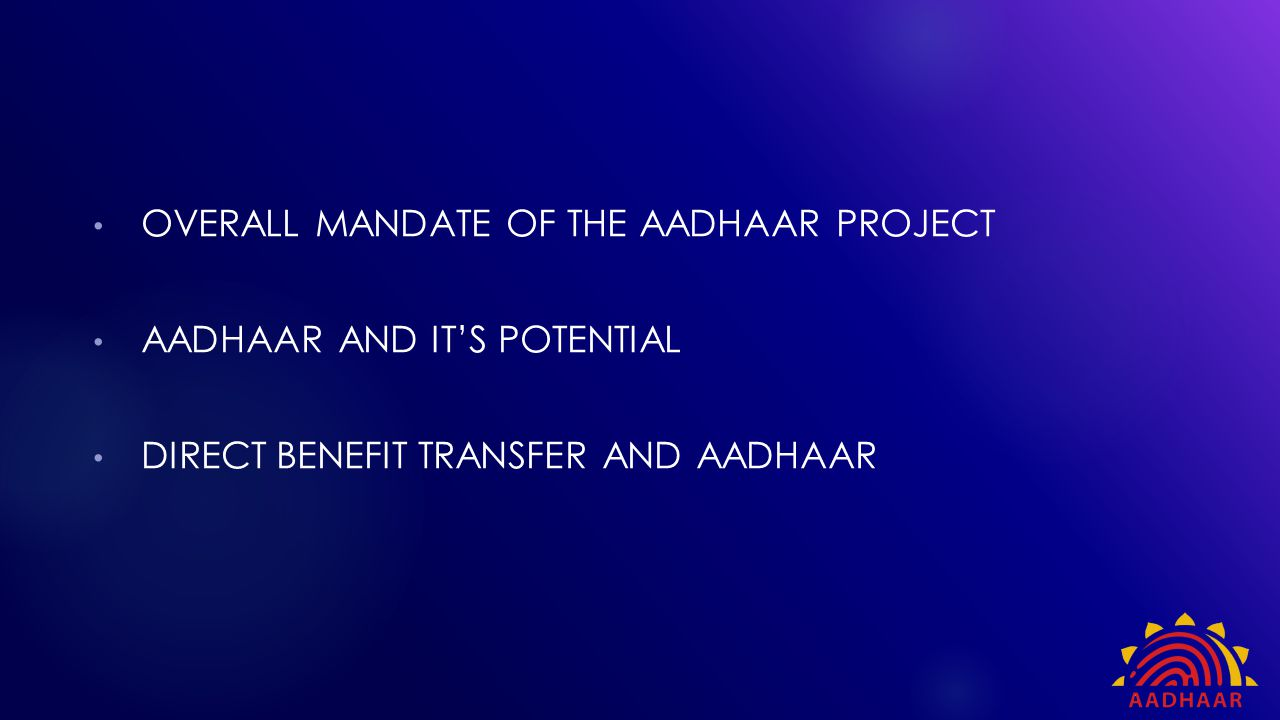  The Aadhaar number is a form of empowerment to those who had no proof of formal identity  Empowerment is achieved by providing access, choice, empowerment and convenience  Government spends large amounts on social welfare programmes To conclude…