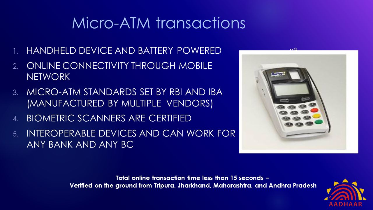 Micro-ATM transactions 1. HANDHELD DEVICE AND BATTERY POWERED 2. ONLINE CONNECTIVITY THROUGH MOBILE NETWORK 3. MICRO-ATM STANDARDS SET BY RBI AND IBA