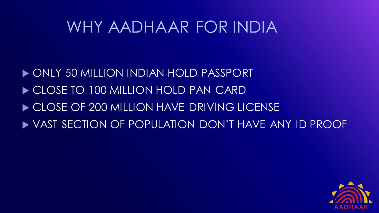  Providing a formal identity proof to millions of residents  This identity proof would be a gateway to access services  Need to streamline government expenditure – cut wastage and leakage  Need for a transparent and accountable system of public expenditure  Social inclusion project with a developmental focus Context of Aadhaar