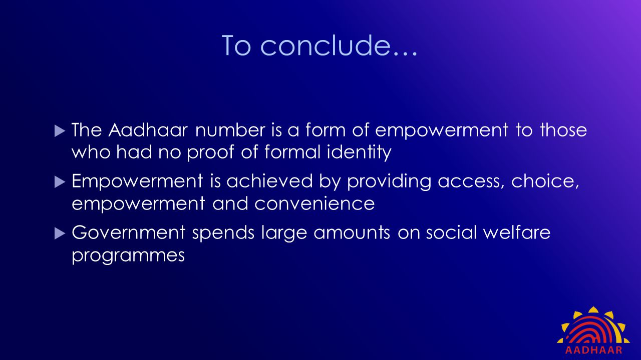  The Aadhaar number is a form of empowerment to those who had no proof of formal identity  Empowerment is achieved by providing access, choice, empo