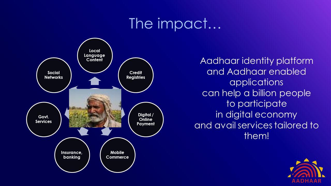 The impact… Digital Identity Local Language Content Credit Registries Digital / Online Payment Mobile Commerce Insurance, banking Govt. Services Socia