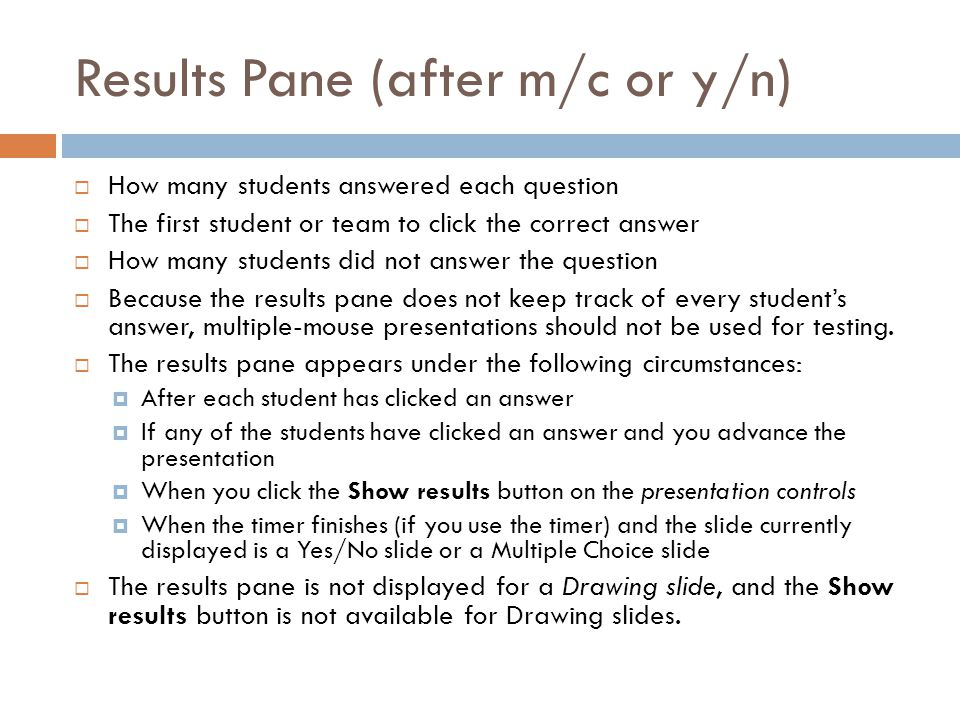 Results Pane (after m/c or y/n)  How many students answered each question  The first student or team to click the correct answer  How many students did not answer the question  Because the results pane does not keep track of every student's answer, multiple-mouse presentations should not be used for testing.