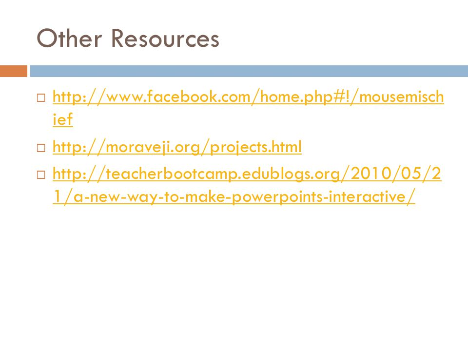 Other Resources  http://www.facebook.com/home.php#!/mousemisch ief http://www.facebook.com/home.php#!/mousemisch ief  http://moraveji.org/projects.html http://moraveji.org/projects.html  http://teacherbootcamp.edublogs.org/2010/05/2 1/a-new-way-to-make-powerpoints-interactive/ http://teacherbootcamp.edublogs.org/2010/05/2 1/a-new-way-to-make-powerpoints-interactive/