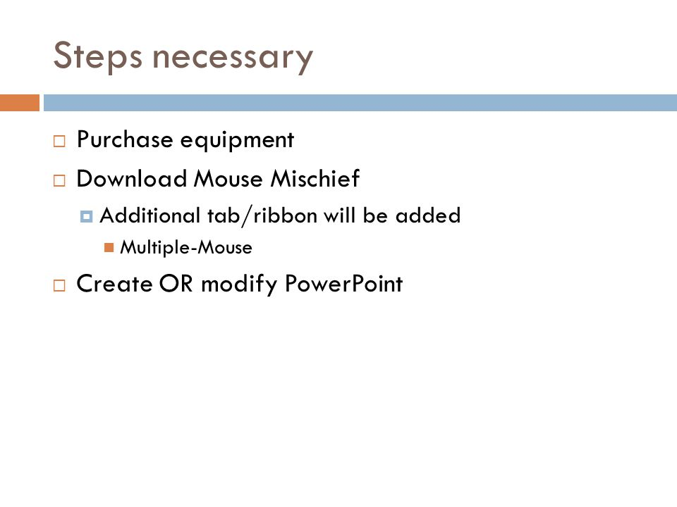 Steps necessary  Purchase equipment  Download Mouse Mischief  Additional tab/ribbon will be added Multiple-Mouse  Create OR modify PowerPoint