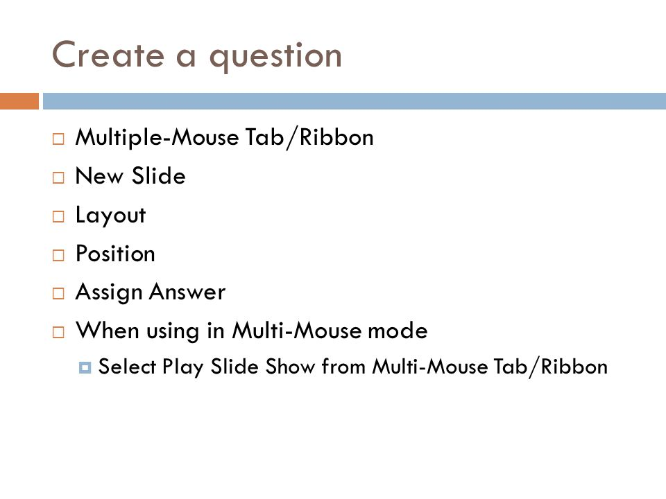Create a question  Multiple-Mouse Tab/Ribbon  New Slide  Layout  Position  Assign Answer  When using in Multi-Mouse mode  Select Play Slide Show from Multi-Mouse Tab/Ribbon