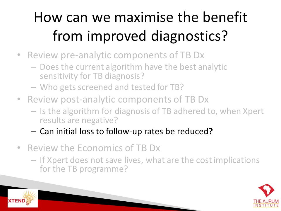 How can we maximise the benefit from improved diagnostics? Review pre-analytic components of TB Dx – Does the current algorithm have the best analytic
