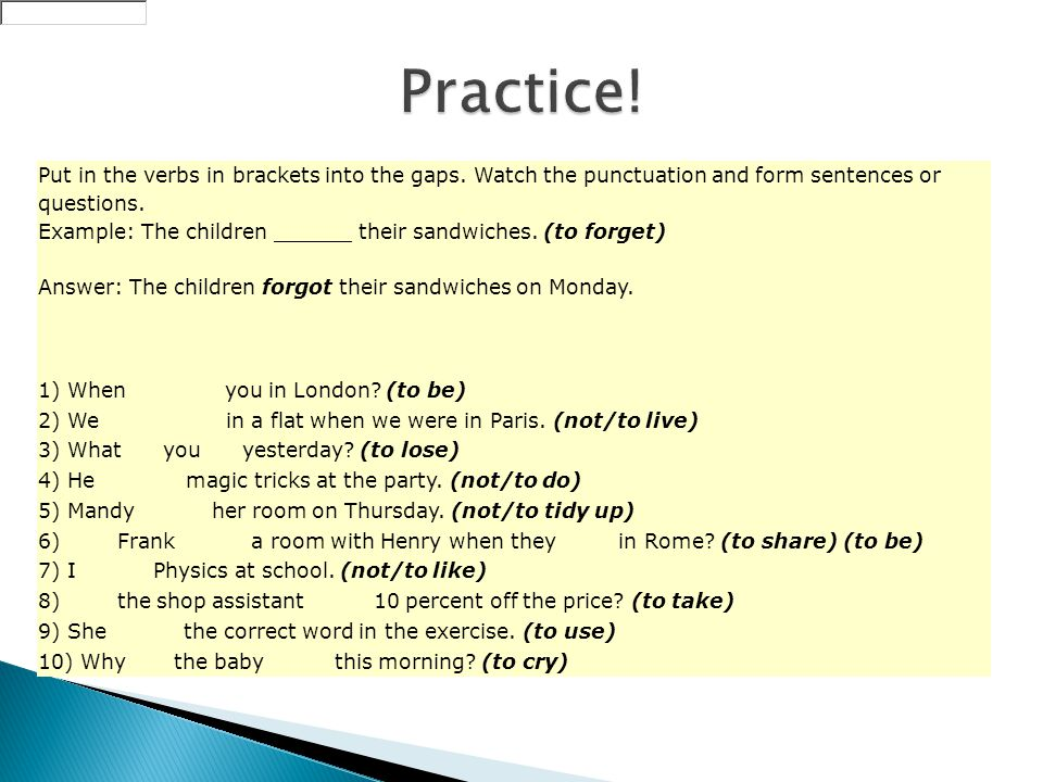Put in the verbs in brackets into the gaps. Watch the punctuation and form sentences or questions.