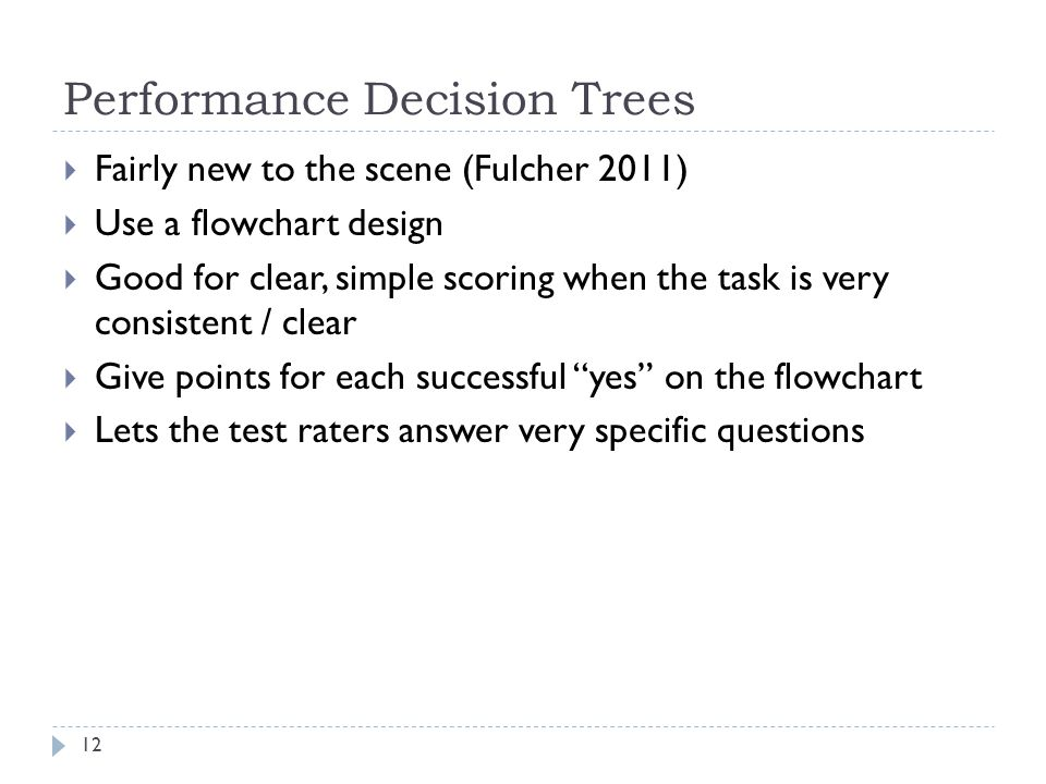 Performance Decision Trees  Fairly new to the scene (Fulcher 2011)  Use a flowchart design  Good for clear, simple scoring when the task is very consistent / clear  Give points for each successful yes on the flowchart  Lets the test raters answer very specific questions 12