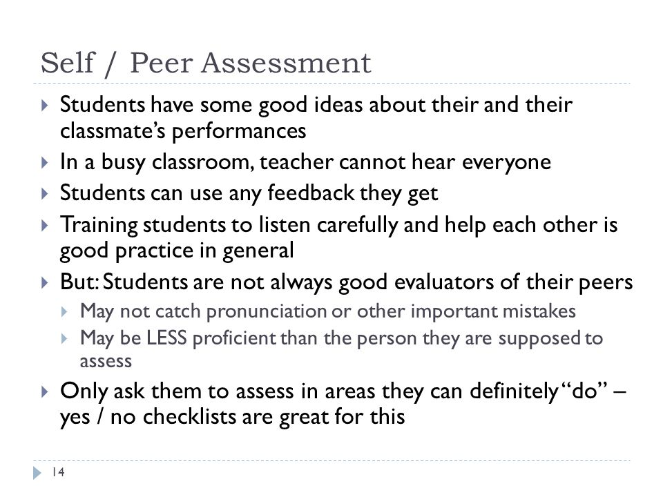 Self / Peer Assessment 14  Students have some good ideas about their and their classmate's performances  In a busy classroom, teacher cannot hear everyone  Students can use any feedback they get  Training students to listen carefully and help each other is good practice in general  But: Students are not always good evaluators of their peers  May not catch pronunciation or other important mistakes  May be LESS proficient than the person they are supposed to assess  Only ask them to assess in areas they can definitely do – yes / no checklists are great for this
