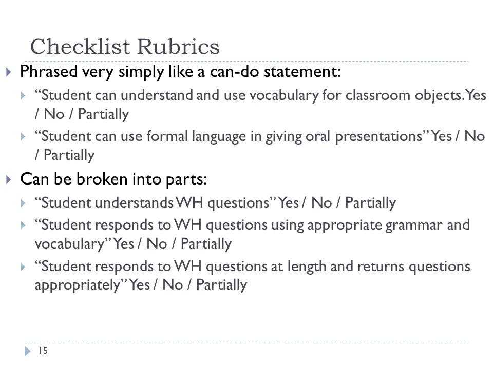 Checklist Rubrics  Phrased very simply like a can-do statement:  Student can understand and use vocabulary for classroom objects.