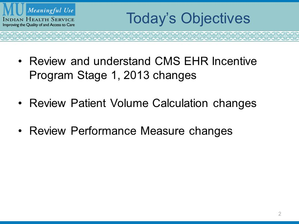 Today's Objectives Review and understand CMS EHR Incentive Program Stage 1, 2013 changes Review Patient Volume Calculation changes Review Performance