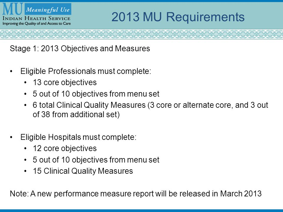 Stage 1: 2013 Objectives and Measures Eligible Professionals must complete: 13 core objectives 5 out of 10 objectives from menu set 6 total Clinical Q