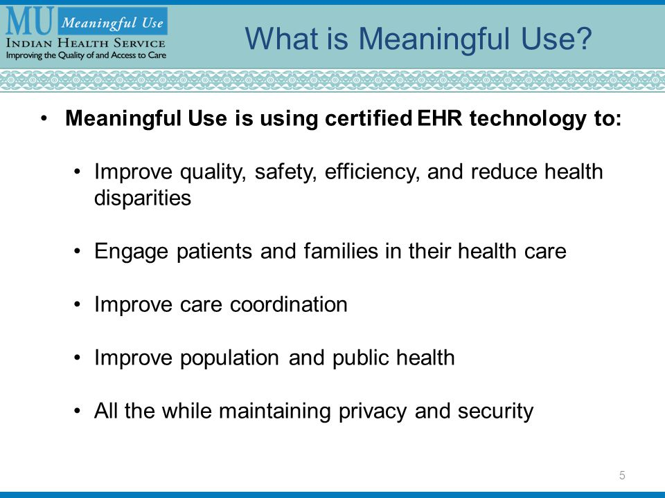 What is Meaningful Use? Meaningful Use is using certified EHR technology to: Improve quality, safety, efficiency, and reduce health disparities Engage