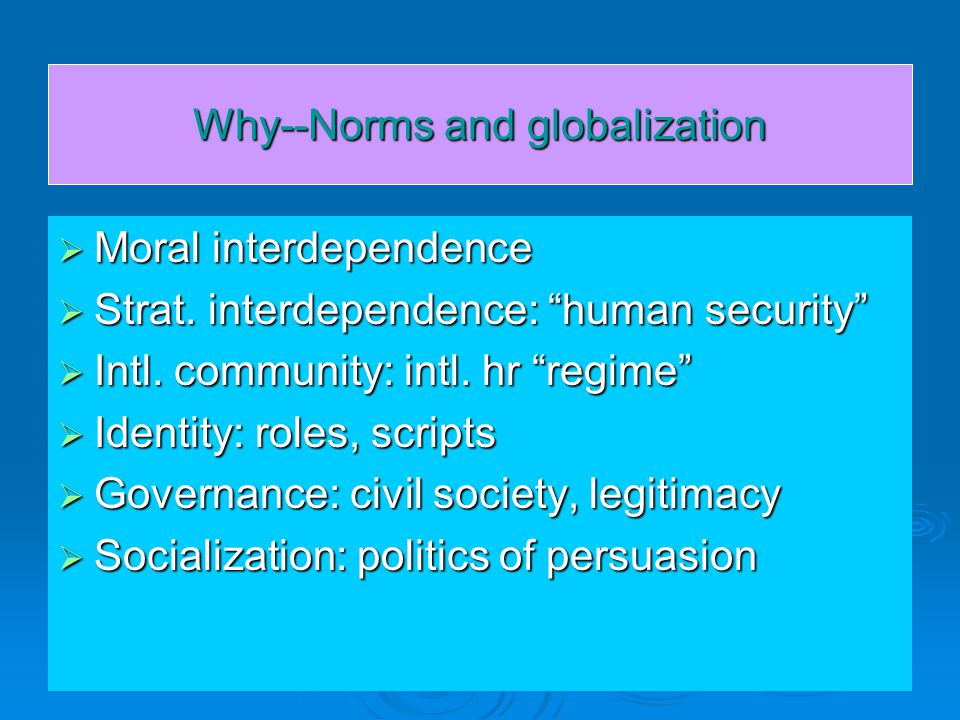Why--Norms and globalization  Moral interdependence  Strat.
