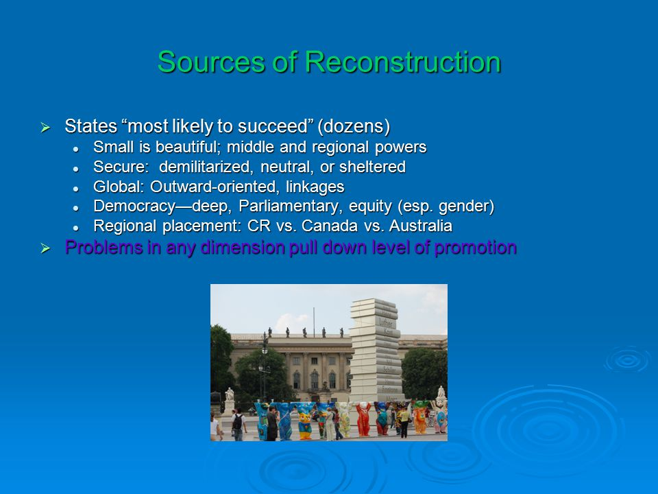 Sources of Reconstruction  States most likely to succeed (dozens) Small is beautiful; middle and regional powers Small is beautiful; middle and regional powers Secure: demilitarized, neutral, or sheltered Secure: demilitarized, neutral, or sheltered Global: Outward-oriented, linkages Global: Outward-oriented, linkages Democracy—deep, Parliamentary, equity (esp.