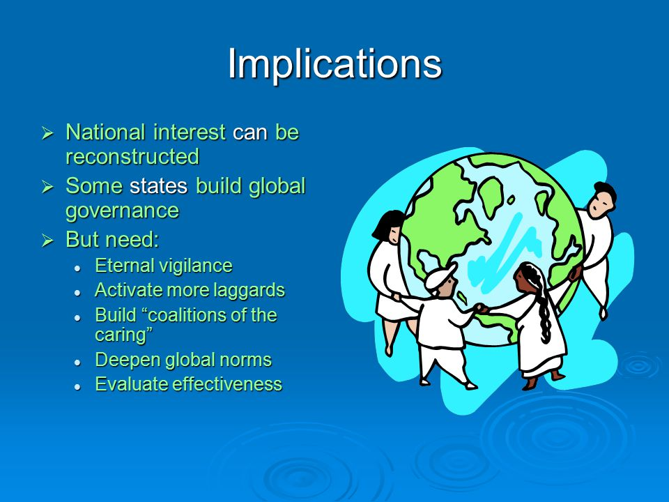Implications  National interest can be reconstructed  Some states build global governance  But need: Eternal vigilance Eternal vigilance Activate more laggards Activate more laggards Build coalitions of the caring Build coalitions of the caring Deepen global norms Deepen global norms Evaluate effectiveness Evaluate effectiveness