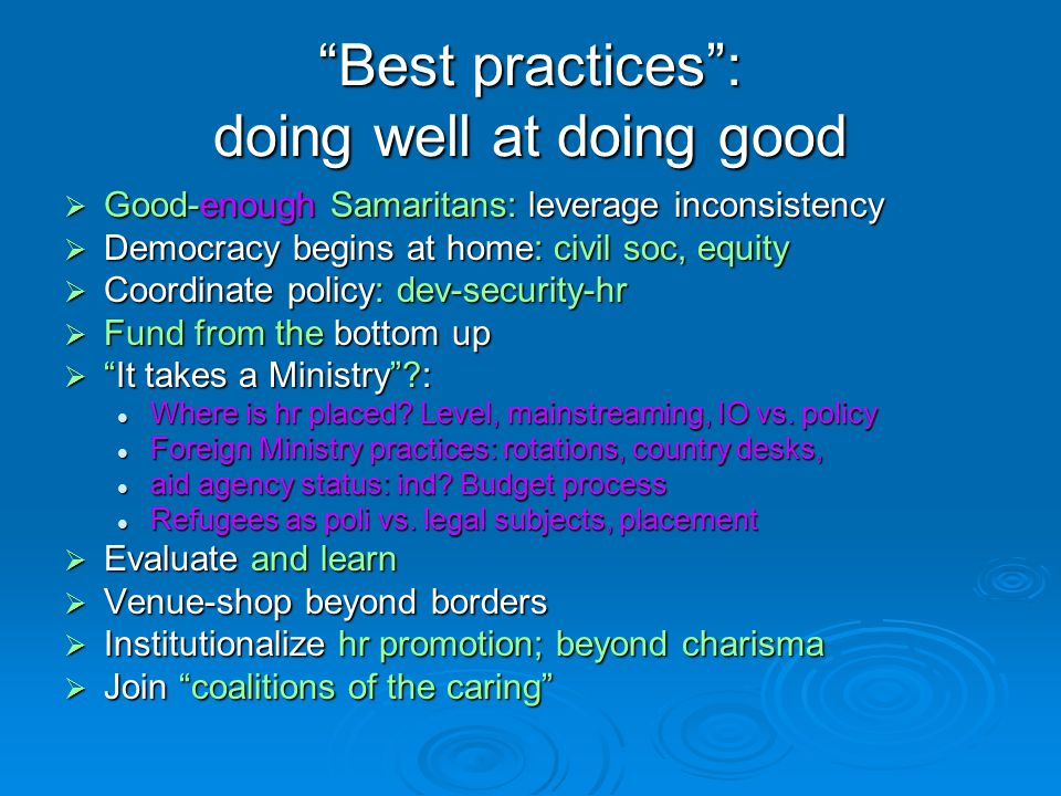 Best practices : doing well at doing good  Good-enough Samaritans: leverage inconsistency  Democracy begins at home: civil soc, equity  Coordinate policy: dev-security-hr  Fund from the bottom up  It takes a Ministry : Where is hr placed.