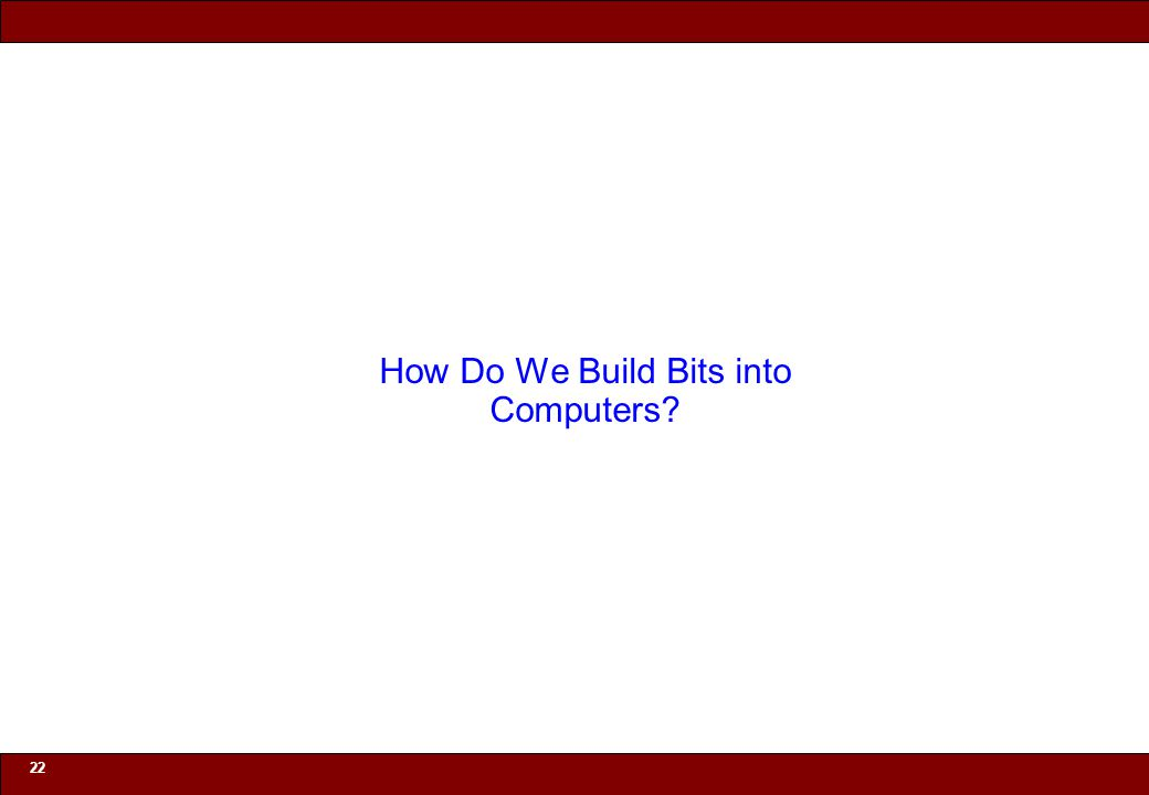 © 2010 Noah Mendelsohn 22 How Do We Build Bits into Computers?