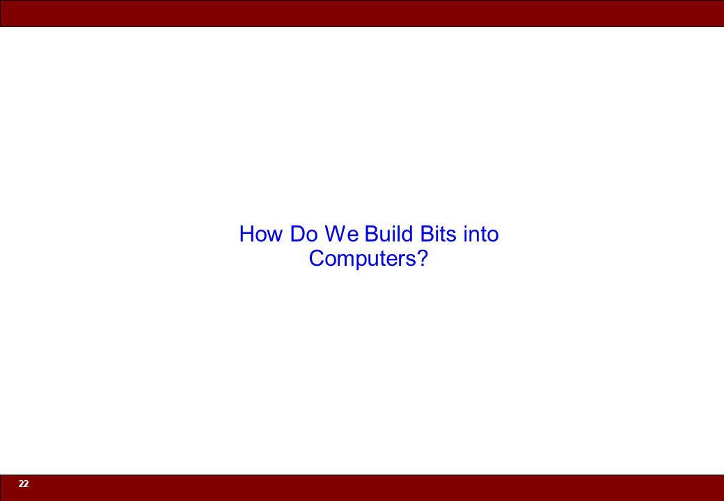 © 2010 Noah Mendelsohn 22 How Do We Build Bits into Computers