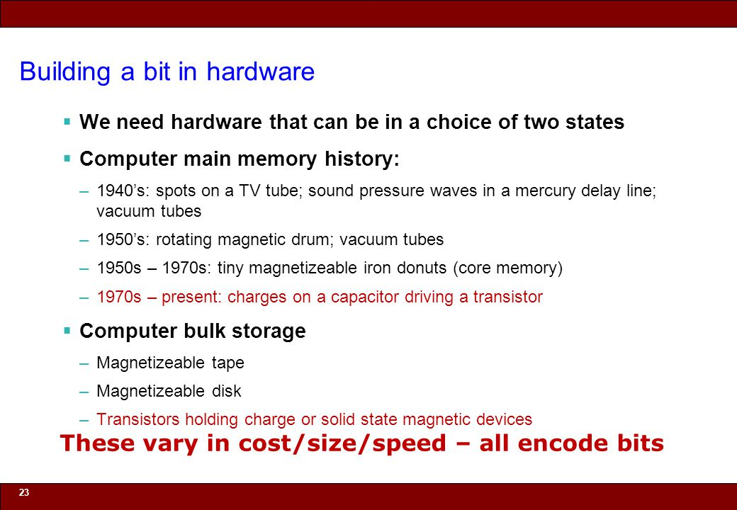 © 2010 Noah Mendelsohn Building a bit in hardware  We need hardware that can be in a choice of two states  Computer main memory history: –1940's: sp