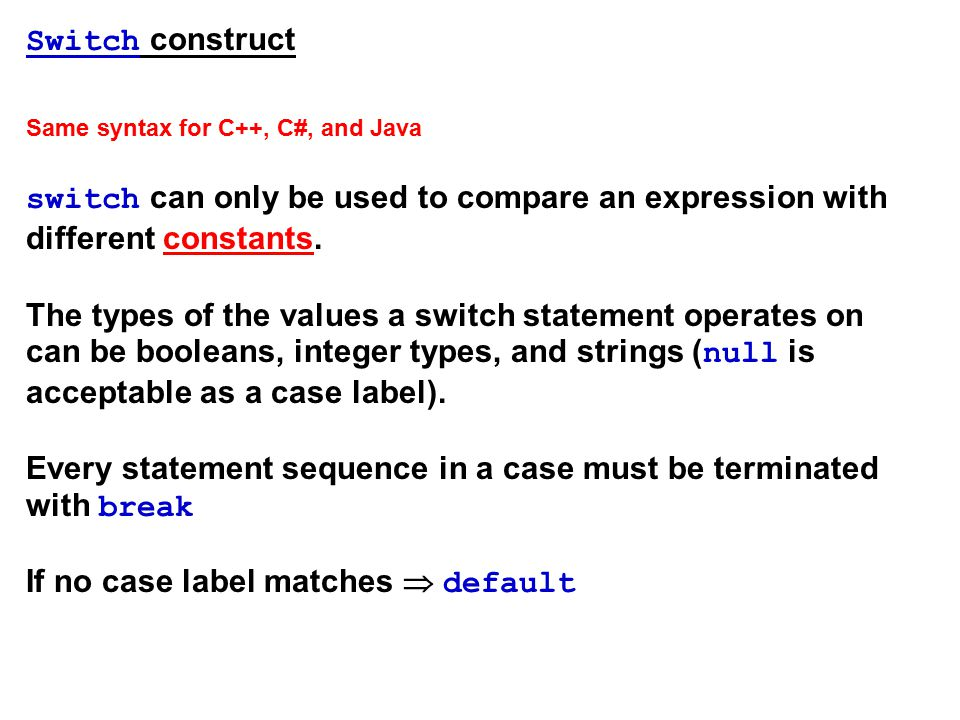 Switch construct Same syntax for C++, C#, and Java switch can only be used to compare an expression with different constants.