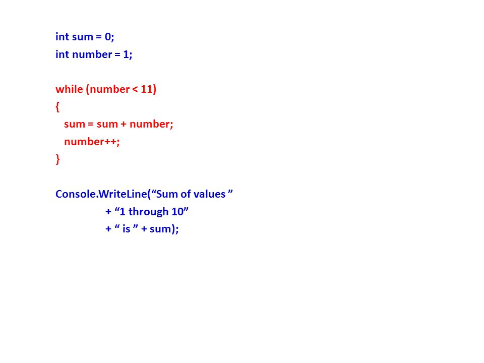 int sum = 0; int number = 1; while (number < 11) { sum = sum + number; number++; } Console.WriteLine( Sum of values + 1 through 10 + is + sum);