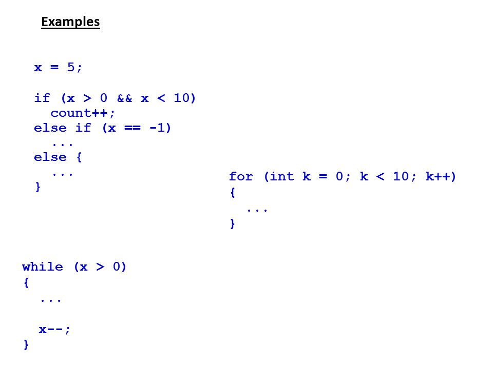 Examples x = 5; if (x > 0 && x < 10) count++; else if (x == -1)... else {... } while (x > 0) {... x--; } for (int k = 0; k < 10; k++) {... }