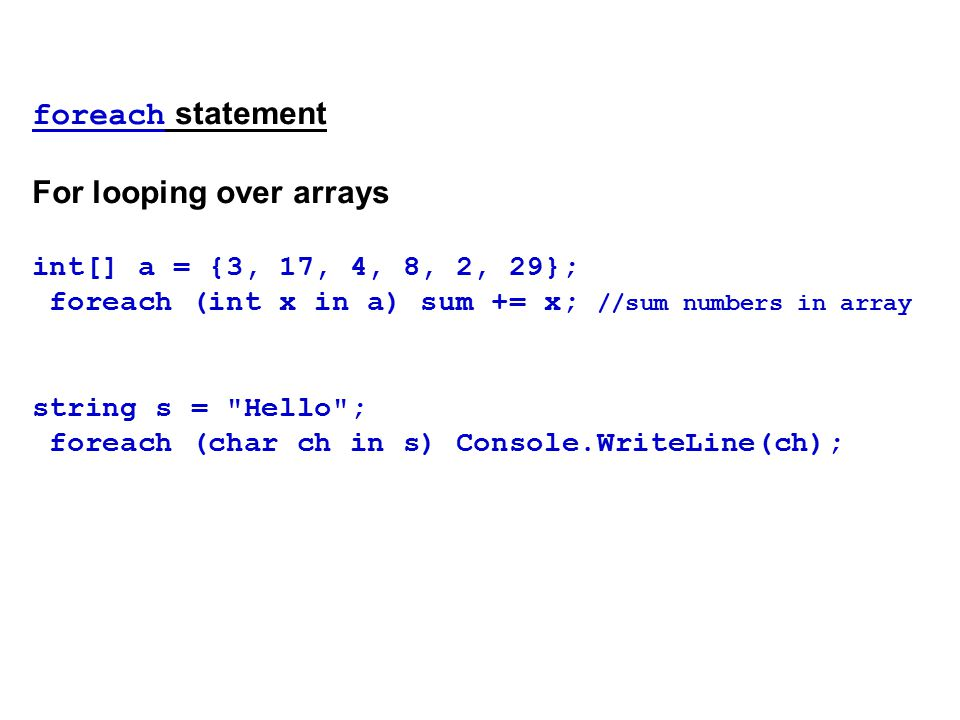 foreach statement For looping over arrays int[] a = {3, 17, 4, 8, 2, 29}; foreach (int x in a) sum += x; //sum numbers in array string s = Hello ; foreach (char ch in s) Console.WriteLine(ch);
