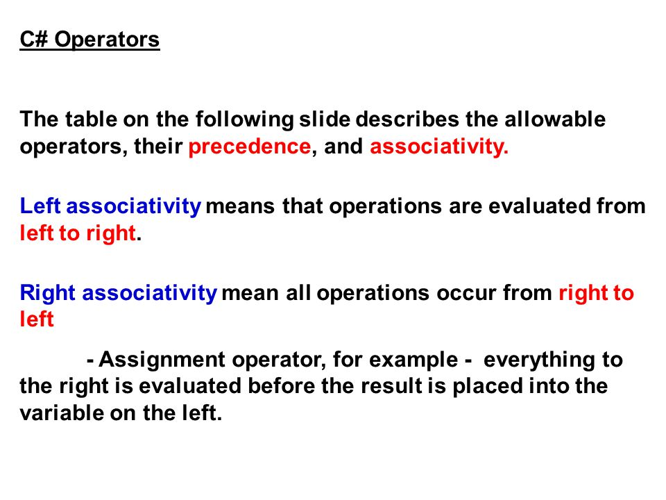 C# Operators The table on the following slide describes the allowable operators, their precedence, and associativity.