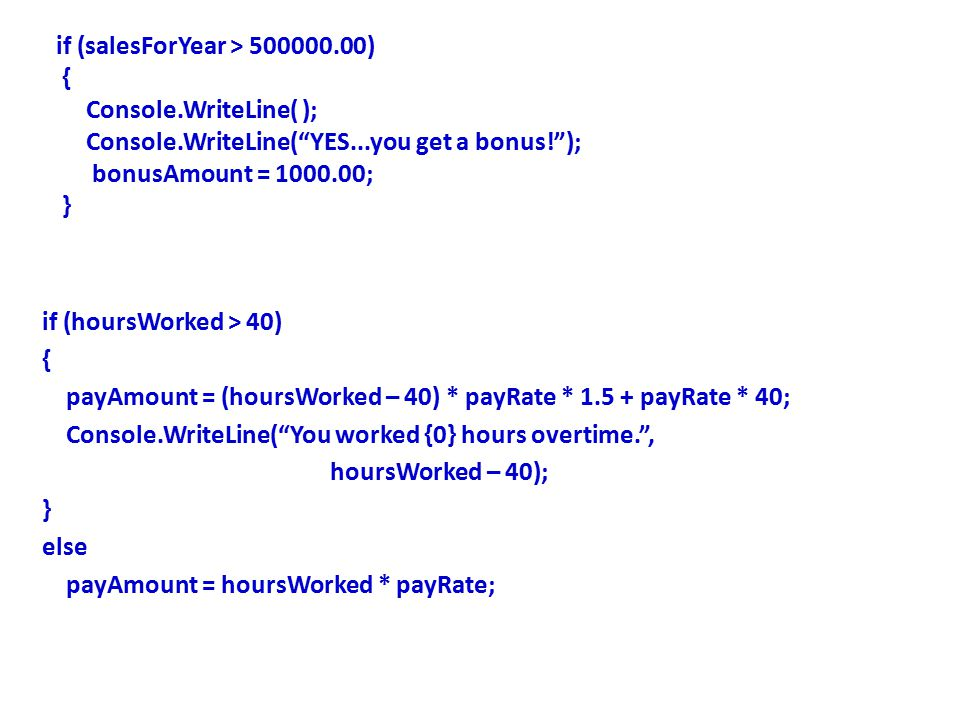 if (salesForYear > 500000.00) { Console.WriteLine( ); Console.WriteLine( YES...you get a bonus! ); bonusAmount = 1000.00; } if (hoursWorked > 40) { payAmount = (hoursWorked – 40) * payRate * 1.5 + payRate * 40; Console.WriteLine( You worked {0} hours overtime. , hoursWorked – 40); } else payAmount = hoursWorked * payRate;